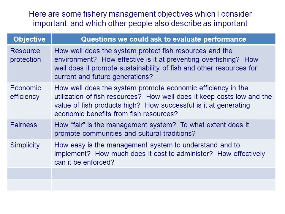 Here are some fishery management objectives which I consider important, and which other people also describe as important ObjectiveQuestions we could ask to evaluate performance Resource protection How well does the system protect fish resources and the environment.