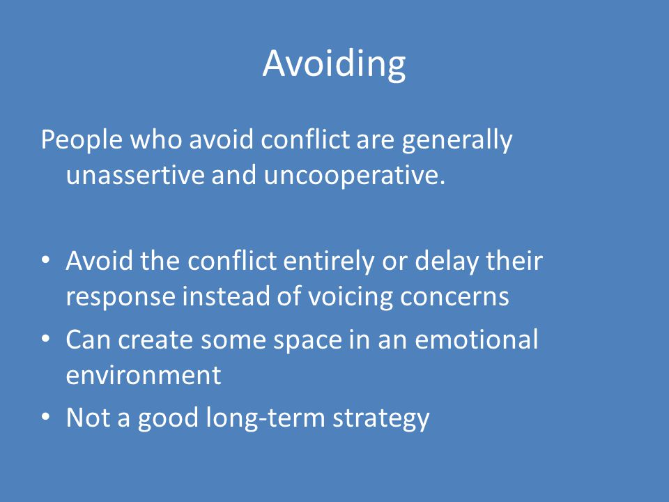 Avoiding People who avoid conflict are generally unassertive and uncooperative. Avoid the conflict entirely or delay their response instead of voicing