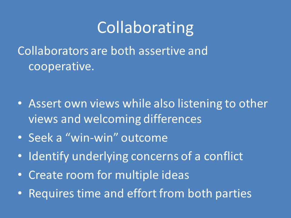 Collaborating Collaborators are both assertive and cooperative. Assert own views while also listening to other views and welcoming differences Seek a