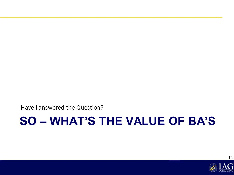 SO – WHATS THE VALUE OF BAS Have I answered the Question? 14