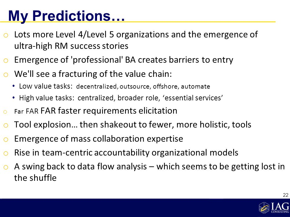 My Predictions… o Lots more Level 4/Level 5 organizations and the emergence of ultra-high RM success stories o Emergence of professional BA creates barriers to entry o We ll see a fracturing of the value chain: Low value tasks: decentralized, outsource, offshore, automate High value tasks: centralized, broader role, essential services o Far FAR FAR faster requirements elicitation o Tool explosion… then shakeout to fewer, more holistic, tools o Emergence of mass collaboration expertise o Rise in team-centric accountability organizational models o A swing back to data flow analysis – which seems to be getting lost in the shuffle 22