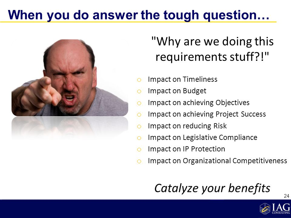 When you do answer the tough question… Why are we doing this requirements stuff?! o Impact on Timeliness o Impact on Budget o Impact on achieving Objectives o Impact on achieving Project Success o Impact on reducing Risk o Impact on Legislative Compliance o Impact on IP Protection o Impact on Organizational Competitiveness Catalyze your benefits 24