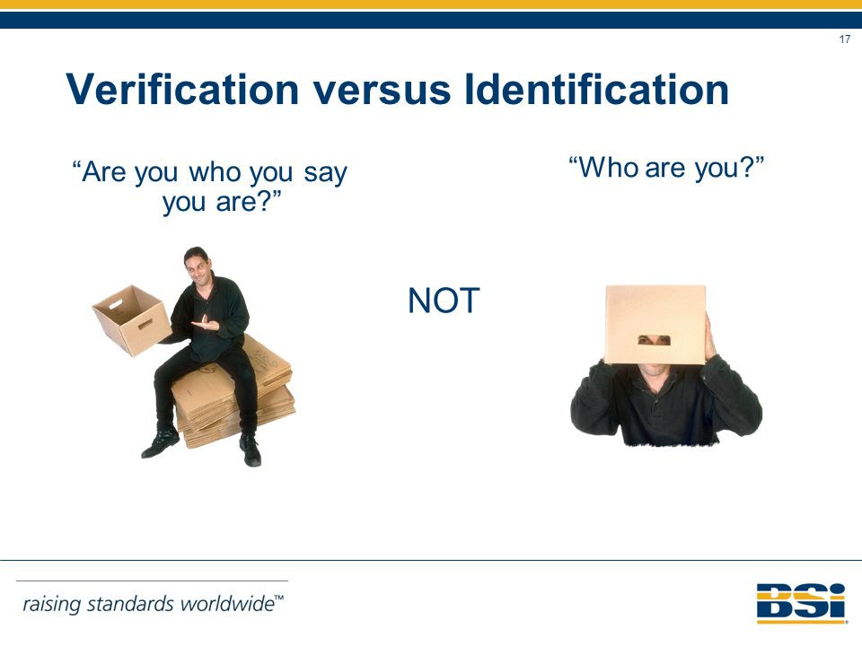 17 Verification versus Identification Are you who you say you are? Who are you? NOT