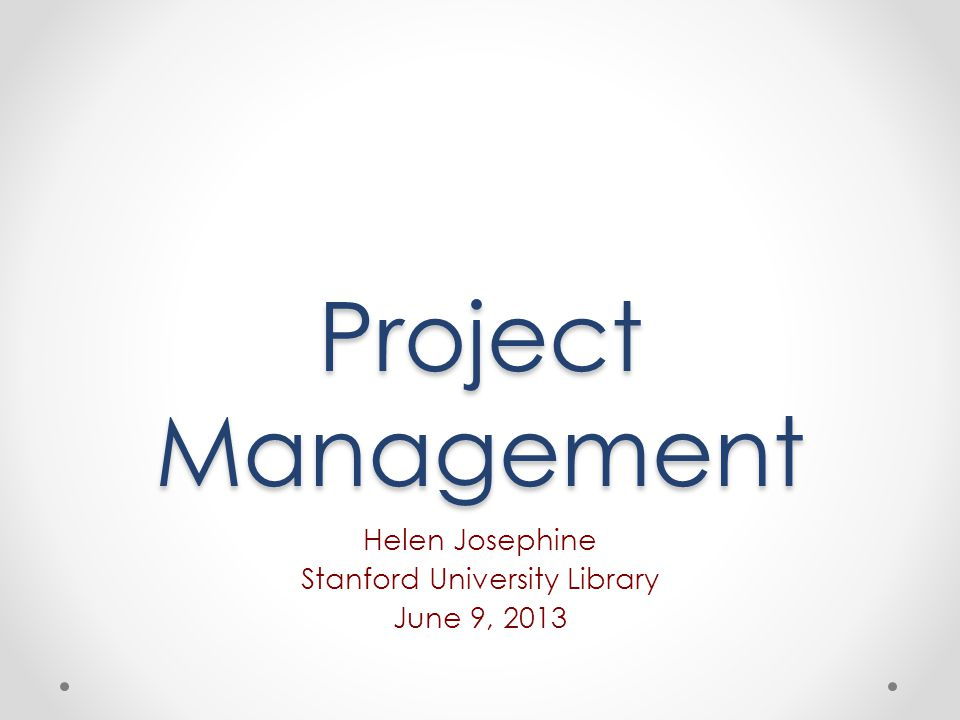 Project Management Helen Josephine Stanford University Library June 9, 2013