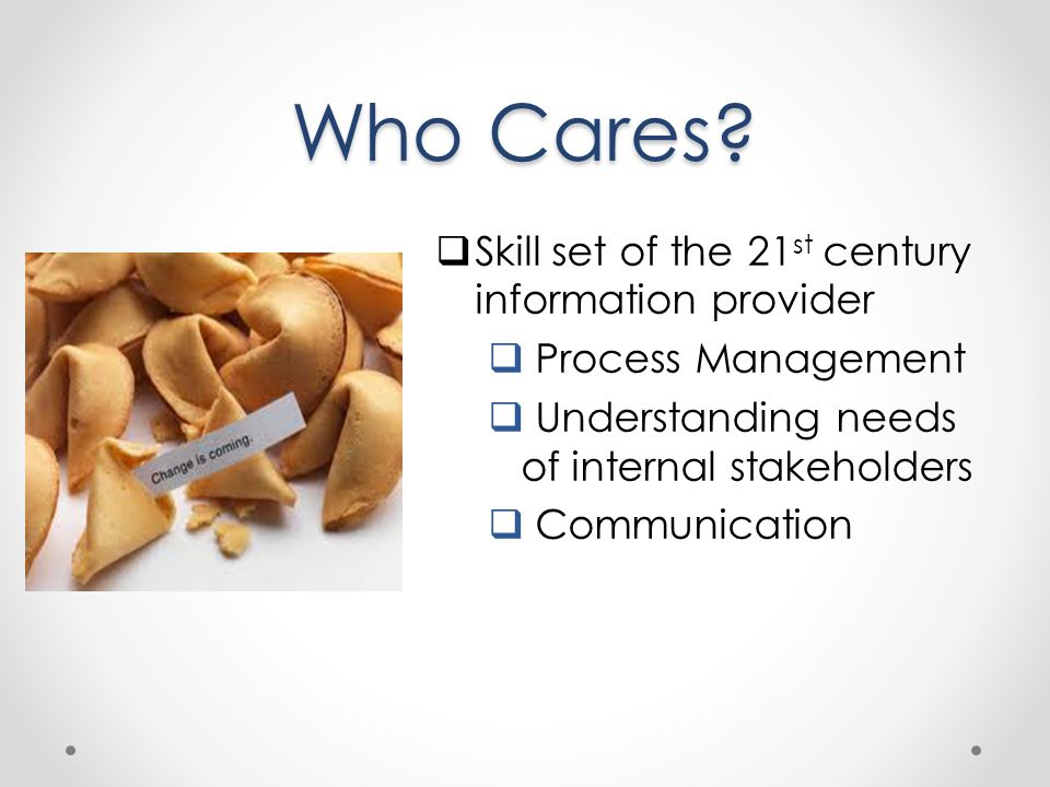 Who Cares? Skill set of the 21 st century information provider Process Management Understanding needs of internal stakeholders Communication