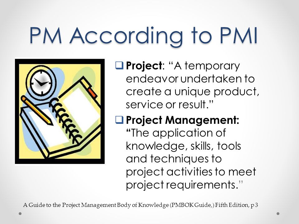 PM According to PMI Project : A temporary endeavor undertaken to create a unique product, service or result. Project Management: The application of kn