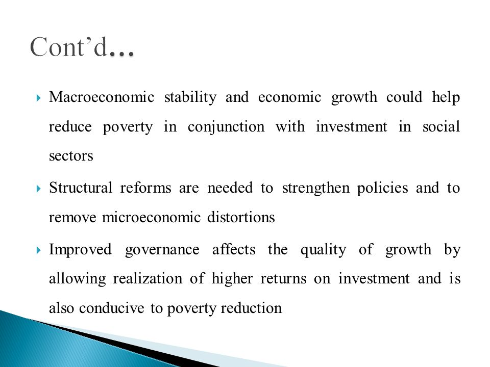 Macroeconomic stability and economic growth could help reduce poverty in conjunction with investment in social sectors Structural reforms are needed to strengthen policies and to remove microeconomic distortions Improved governance affects the quality of growth by allowing realization of higher returns on investment and is also conducive to poverty reduction