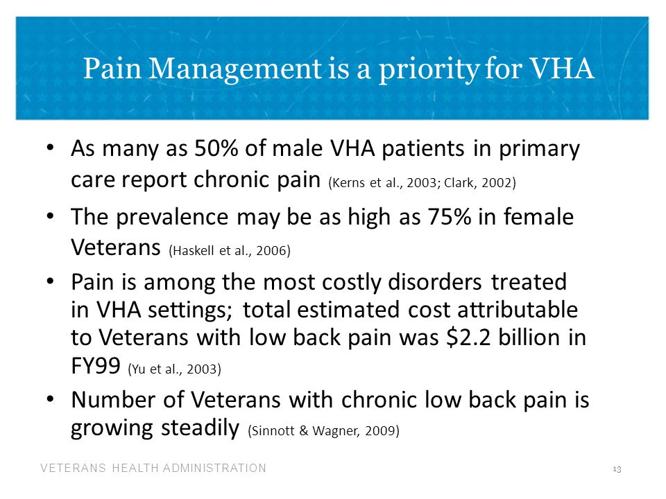 VETERANS HEALTH ADMINISTRATION Pain Management is a priority for VHA As many as 50% of male VHA patients in primary care report chronic pain (Kerns et al., 2003; Clark, 2002) The prevalence may be as high as 75% in female Veterans (Haskell et al., 2006) Pain is among the most costly disorders treated in VHA settings; total estimated cost attributable to Veterans with low back pain was $2.2 billion in FY99 (Yu et al., 2003) Number of Veterans with chronic low back pain is growing steadily (Sinnott & Wagner, 2009) 13