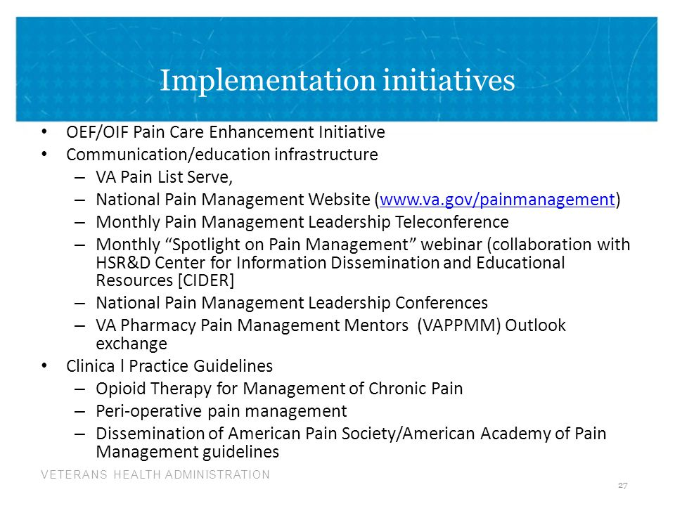 VETERANS HEALTH ADMINISTRATION Implementation initiatives OEF/OIF Pain Care Enhancement Initiative Communication/education infrastructure – VA Pain List Serve, – National Pain Management Website (www.va.gov/painmanagement)www.va.gov/painmanagement – Monthly Pain Management Leadership Teleconference – Monthly Spotlight on Pain Management webinar (collaboration with HSR&D Center for Information Dissemination and Educational Resources [CIDER] – National Pain Management Leadership Conferences – VA Pharmacy Pain Management Mentors (VAPPMM) Outlook exchange Clinica l Practice Guidelines – Opioid Therapy for Management of Chronic Pain – Peri-operative pain management – Dissemination of American Pain Society/American Academy of Pain Management guidelines 27