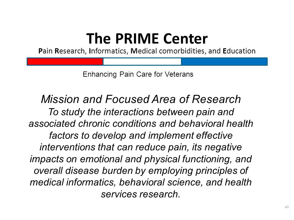 41 The PRIME Center Pain Research, Informatics, Medical comorbidities, and Education Enhancing Pain Care for Veterans Mission and Focused Area of Research To study the interactions between pain and associated chronic conditions and behavioral health factors to develop and implement effective interventions that can reduce pain, its negative impacts on emotional and physical functioning, and overall disease burden by employing principles of medical informatics, behavioral science, and health services research.
