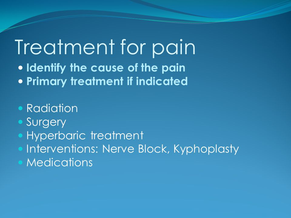 Treatment for pain Identify the cause of the pain Primary treatment if indicated Radiation Surgery Hyperbaric treatment Interventions: Nerve Block, Ky