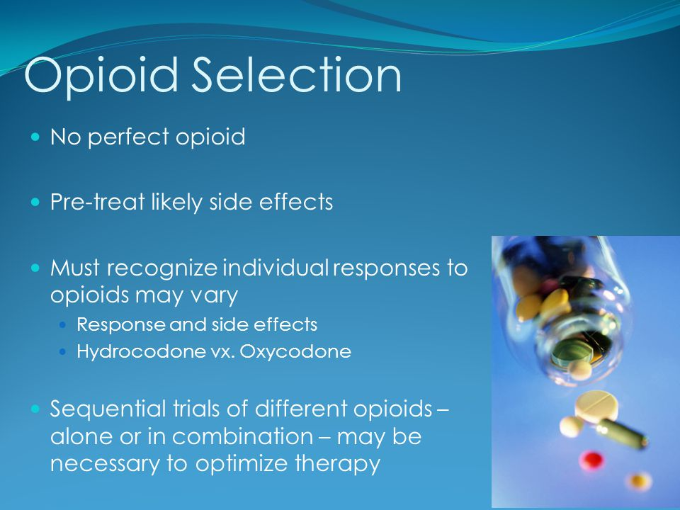 Opioid Selection No perfect opioid Pre-treat likely side effects Must recognize individual responses to opioids may vary Response and side effects Hyd