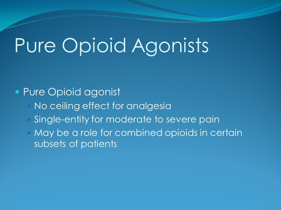 Pure Opioid Agonists Pure Opioid agonist No ceiling effect for analgesia Single-entity for moderate to severe pain May be a role for combined opioids