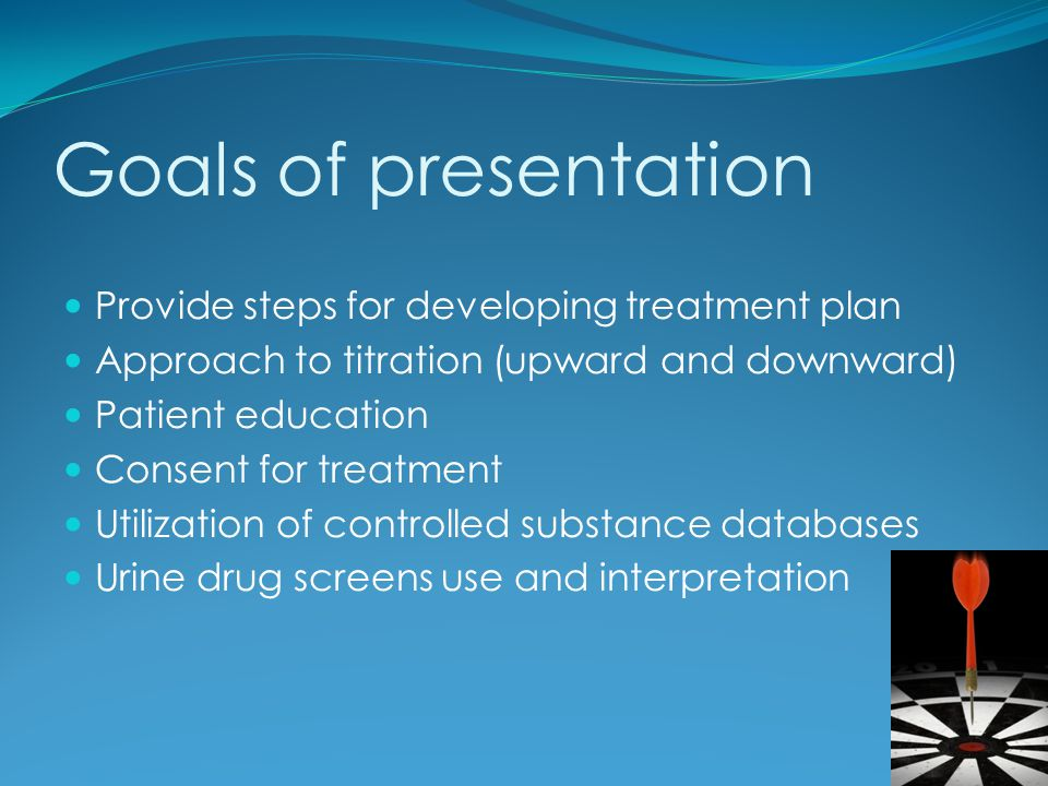 Goals of presentation Provide steps for developing treatment plan Approach to titration (upward and downward) Patient education Consent for treatment