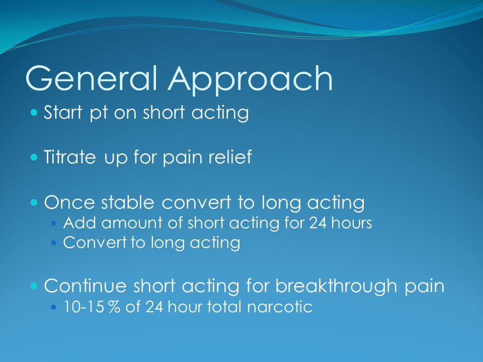 General Approach Start pt on short acting Titrate up for pain relief Once stable convert to long acting Add amount of short acting for 24 hours Conver