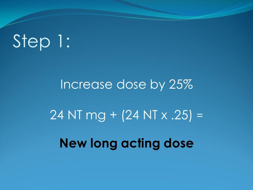 Step 1: Increase dose by 25% 24 NT mg + (24 NT x.25) = New long acting dose