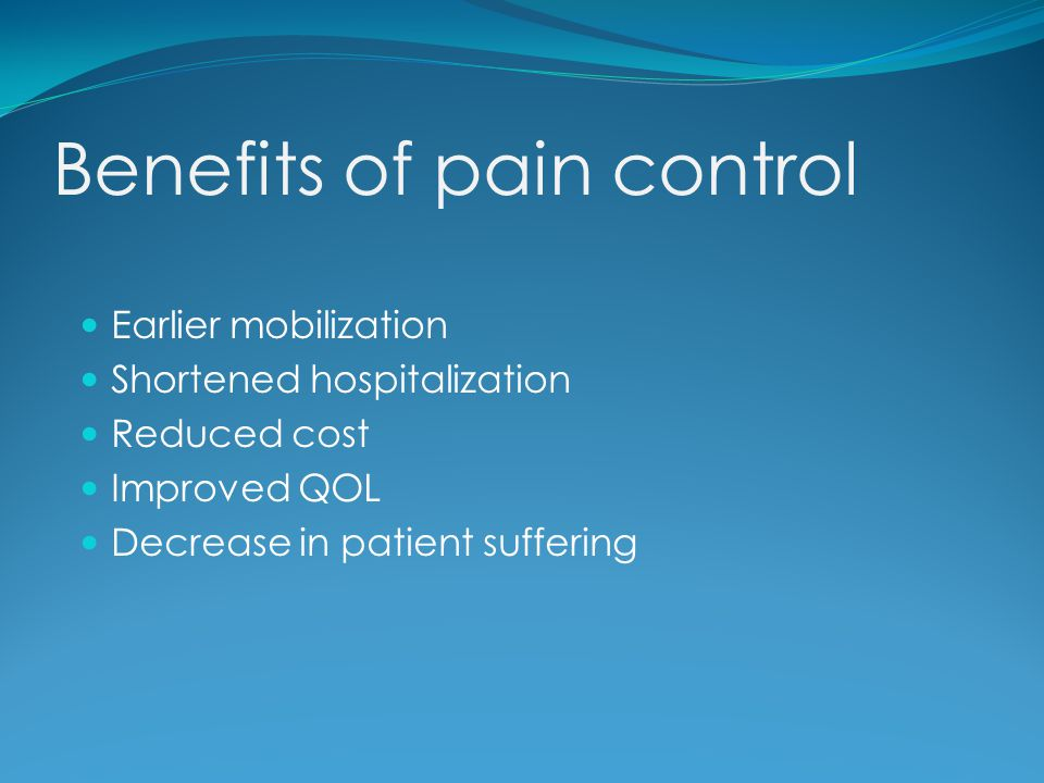 Benefits of pain control Earlier mobilization Shortened hospitalization Reduced cost Improved QOL Decrease in patient suffering