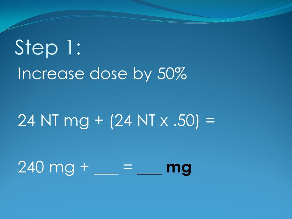 Step 1: Increase dose by 50% 24 NT mg + (24 NT x.50) = 240 mg + ___ = ___ mg