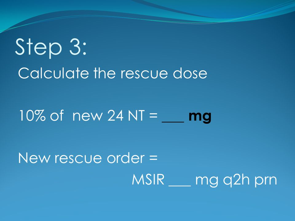 Step 3: Calculate the rescue dose 10% of new 24 NT = ___ mg New rescue order = MSIR ___ mg q2h prn