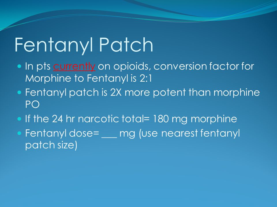 Fentanyl Patch In pts currently on opioids, conversion factor for Morphine to Fentanyl is 2:1 Fentanyl patch is 2X more potent than morphine PO If the