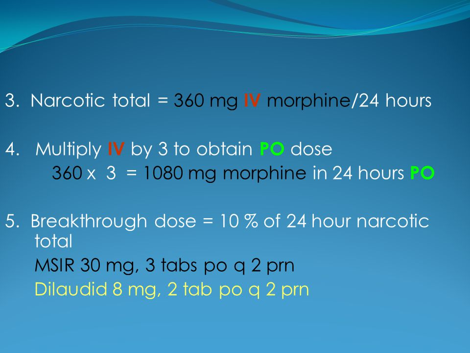 4. Multiply IV by 3 to obtain PO dose 360 x 3 = 1080 mg morphine in 24 hours PO 5. Breakthrough dose = 10 % of 24 hour narcotic total MSIR 30 mg, 3 ta
