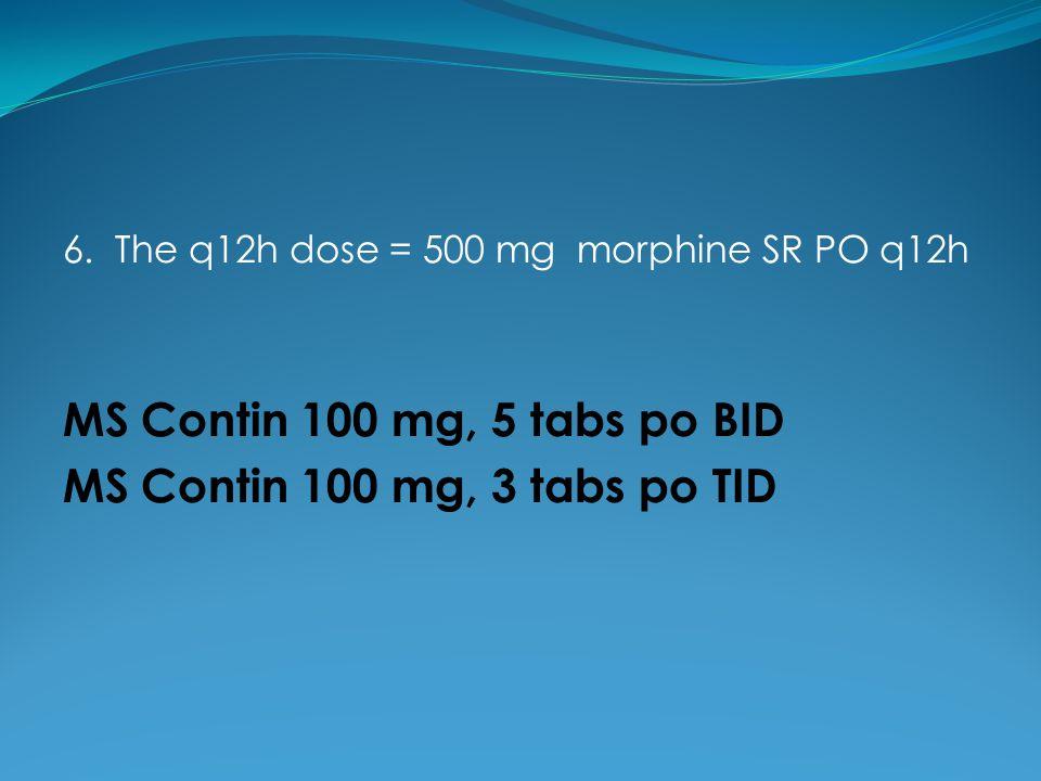 6. The q12h dose = 500 mg morphine SR PO q12h MS Contin 100 mg, 5 tabs po BID MS Contin 100 mg, 3 tabs po TID