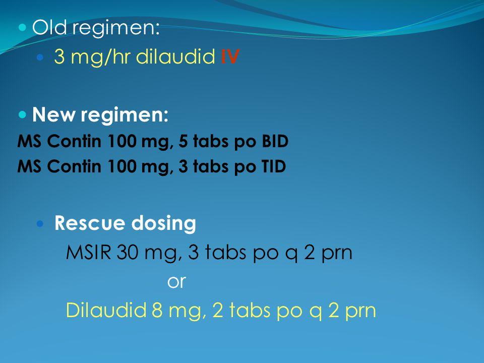 Old regimen: 3 mg/hr dilaudid IV New regimen: MS Contin 100 mg, 5 tabs po BID MS Contin 100 mg, 3 tabs po TID Rescue dosing MSIR 30 mg, 3 tabs po q 2
