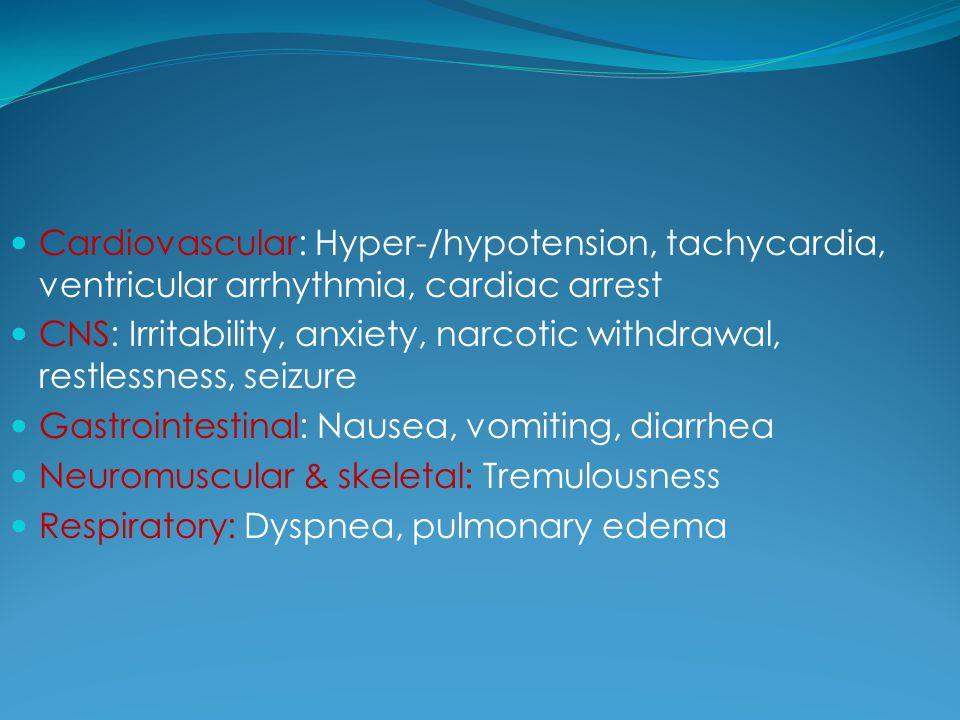 Cardiovascular: Hyper-/hypotension, tachycardia, ventricular arrhythmia, cardiac arrest CNS: Irritability, anxiety, narcotic withdrawal, restlessness,