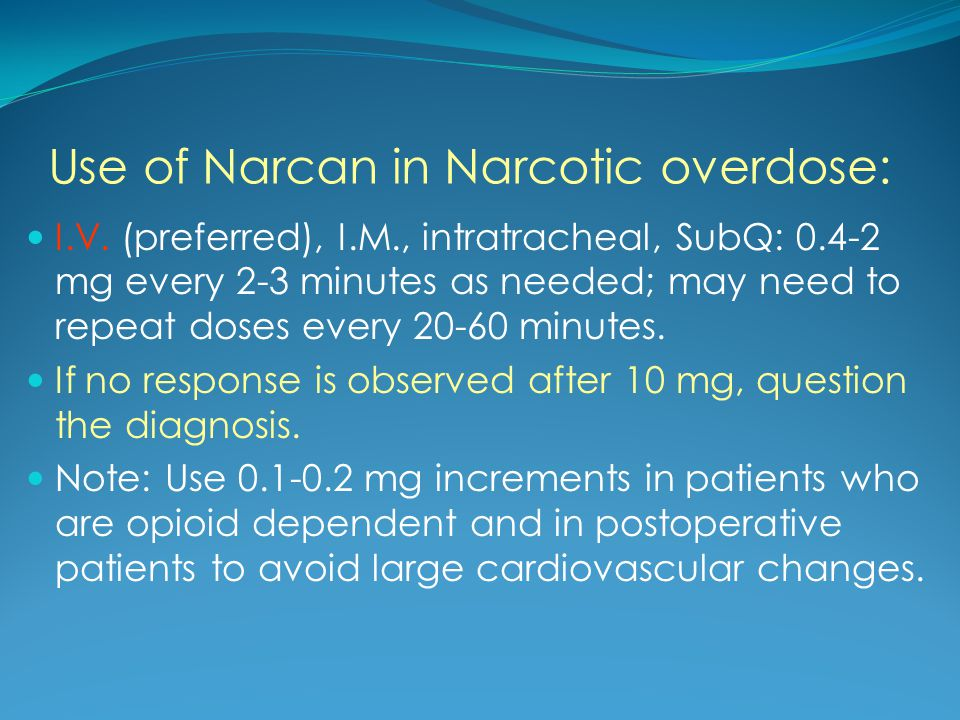Use of Narcan in Narcotic overdose: I.V. (preferred), I.M., intratracheal, SubQ: 0.4-2 mg every 2-3 minutes as needed; may need to repeat doses every