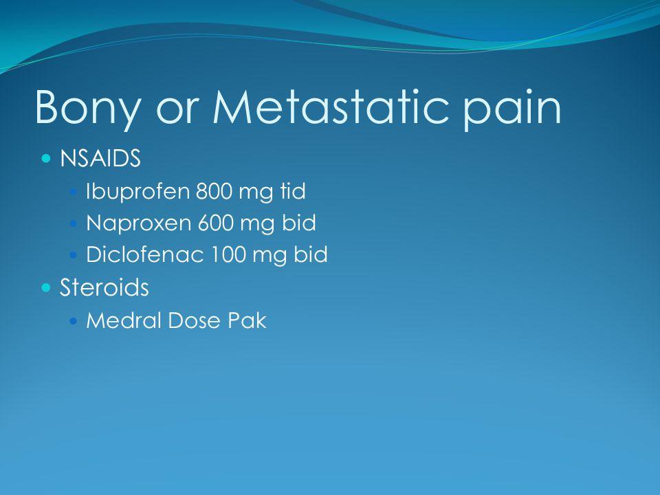Bony or Metastatic pain NSAIDS Ibuprofen 800 mg tid Naproxen 600 mg bid Diclofenac 100 mg bid Steroids Medral Dose Pak