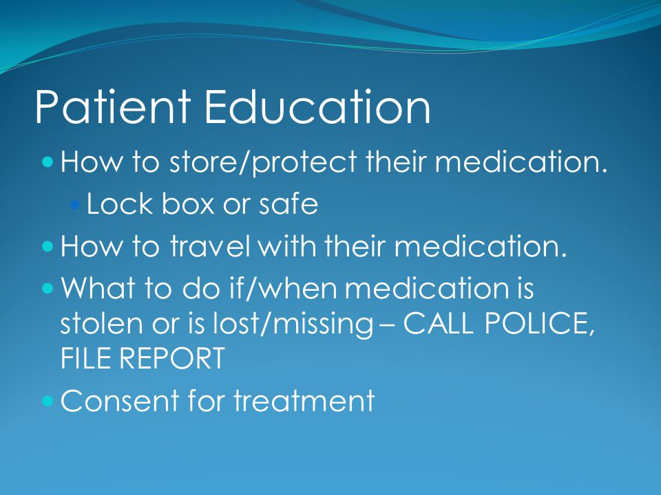 Patient Education How to store/protect their medication. Lock box or safe How to travel with their medication. What to do if/when medication is stolen