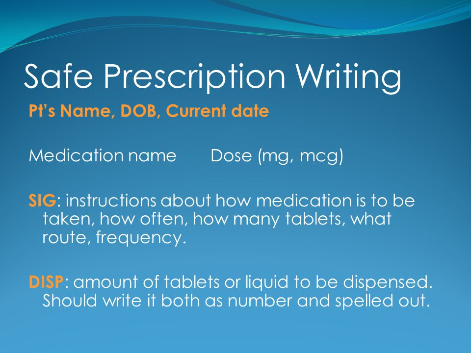 Safe Prescription Writing Pts Name, DOB, Current date Medication name Dose (mg, mcg) SIG : instructions about how medication is to be taken, how often