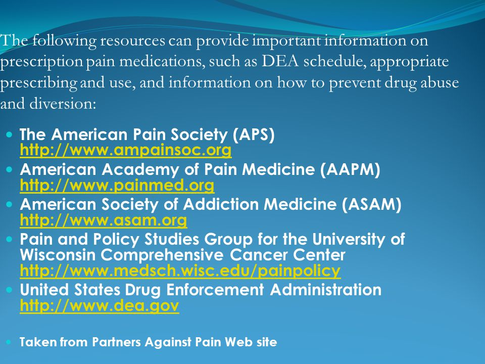 The following resources can provide important information on prescription pain medications, such as DEA schedule, appropriate prescribing and use, and