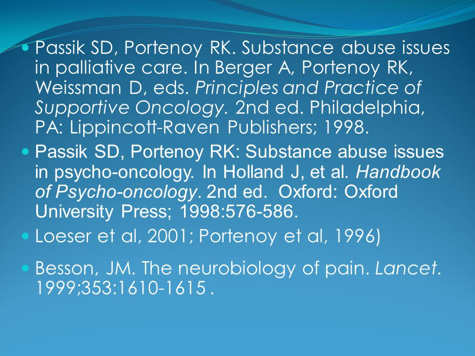 Passik SD, Portenoy RK. Substance abuse issues in palliative care. In Berger A, Portenoy RK, Weissman D, eds. Principles and Practice of Supportive On