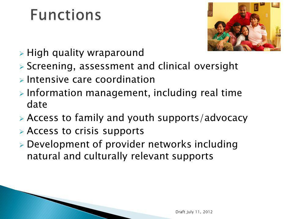 High quality wraparound Screening, assessment and clinical oversight Intensive care coordination Information management, including real time date Access to family and youth supports/advocacy Access to crisis supports Development of provider networks including natural and culturally relevant supports Draft July 11, 2012