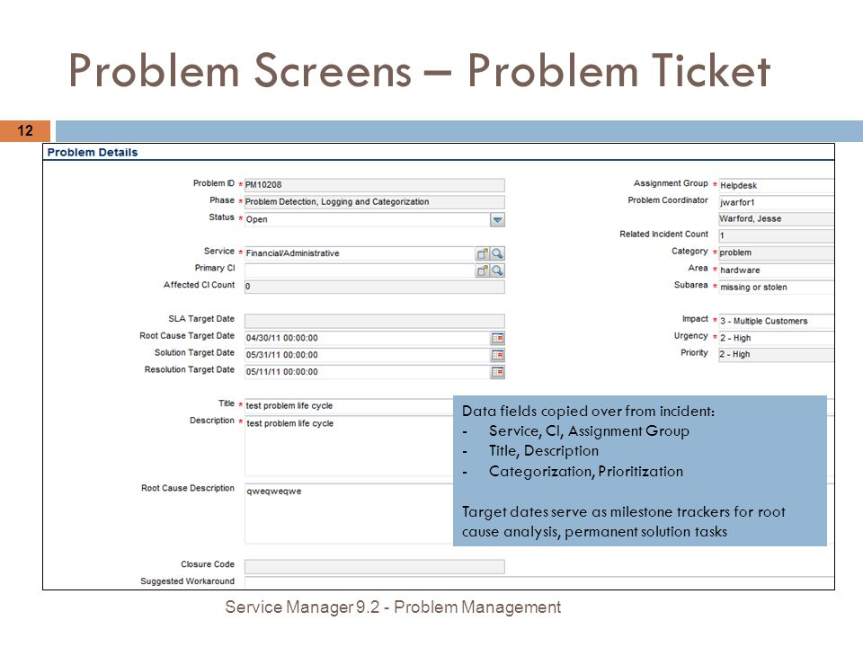 Problem Screens – Problem Ticket 12 Service Manager 9.2 - Problem Management Data fields copied over from incident: -Service, CI, Assignment Group -Title, Description -Categorization, Prioritization Target dates serve as milestone trackers for root cause analysis, permanent solution tasks