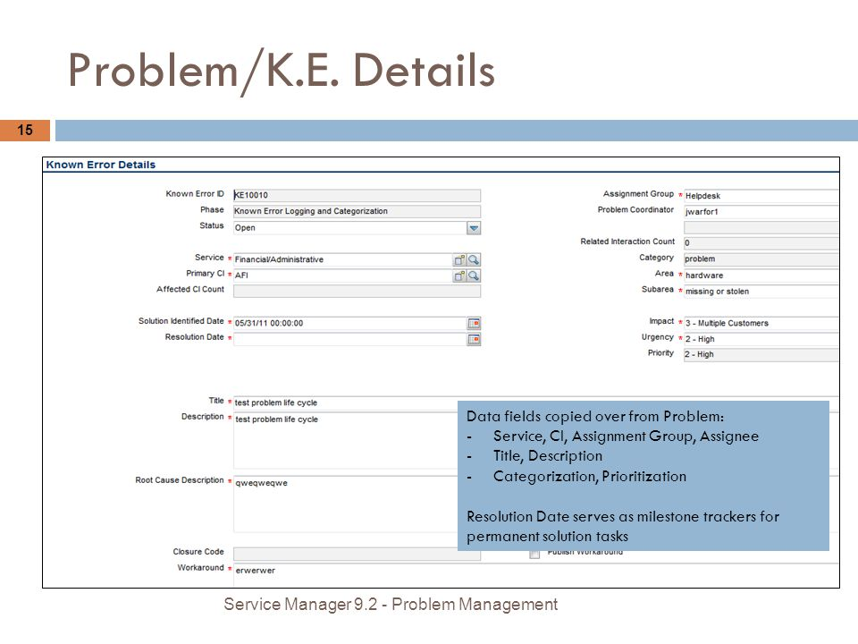 Problem/K.E. Details 15 Service Manager 9.2 - Problem Management Data fields copied over from Problem: -Service, CI, Assignment Group, Assignee -Title