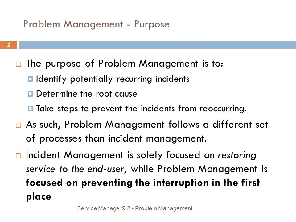 Problem Management - Purpose The purpose of Problem Management is to: Identify potentially recurring incidents Determine the root cause Take steps to