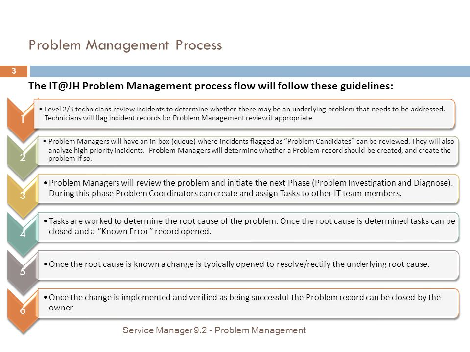 Problem Management Process The IT@JH Problem Management process flow will follow these guidelines: 1 Level 2/3 technicians review incidents to determine whether there may be an underlying problem that needs to be addressed.