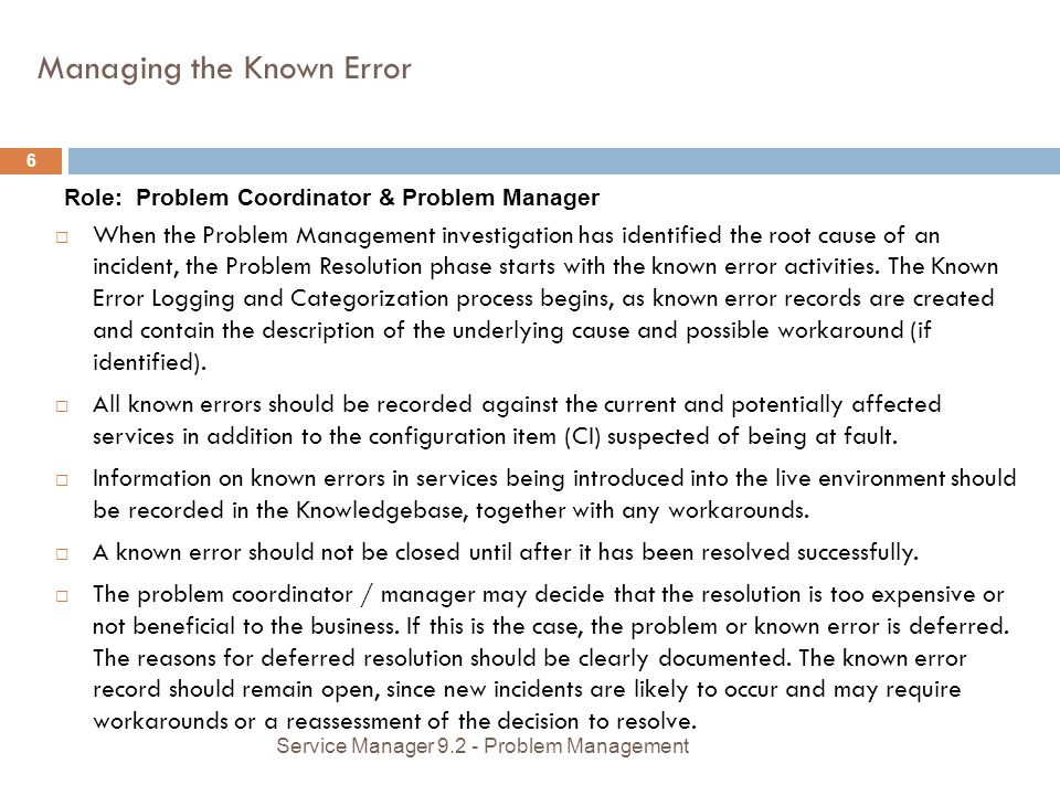 Managing the Known Error Role: Problem Coordinator & Problem Manager When the Problem Management investigation has identified the root cause of an incident, the Problem Resolution phase starts with the known error activities.