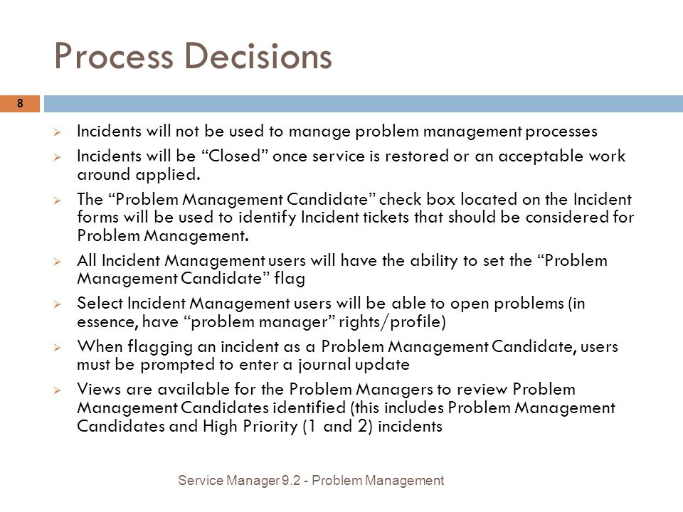 Process Decisions 8 Incidents will not be used to manage problem management processes Incidents will be Closed once service is restored or an acceptable work around applied.