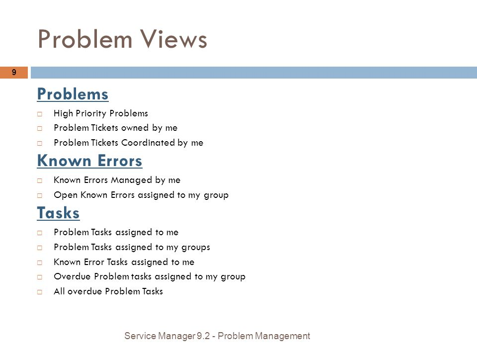 Problem Views 9 Problems High Priority Problems Problem Tickets owned by me Problem Tickets Coordinated by me Known Errors Known Errors Managed by me Open Known Errors assigned to my group Tasks Problem Tasks assigned to me Problem Tasks assigned to my groups Known Error Tasks assigned to me Overdue Problem tasks assigned to my group All overdue Problem Tasks Service Manager 9.2 - Problem Management