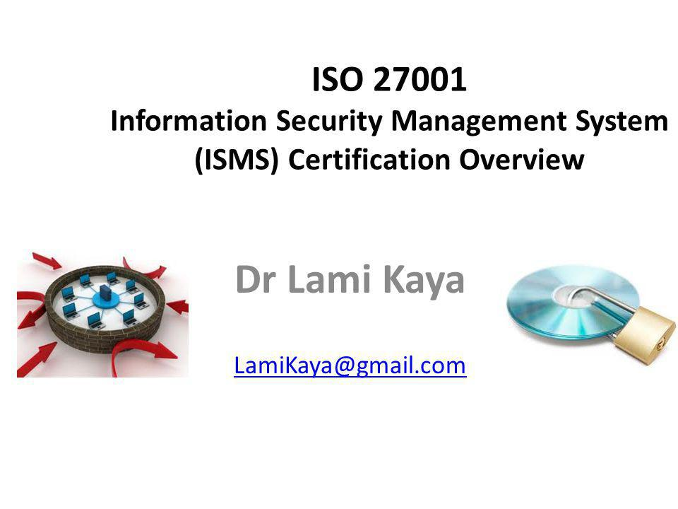 ISO 27001 Information Security Management System (ISMS) Certification Overview Dr Lami Kaya LamiKaya@gmail.com