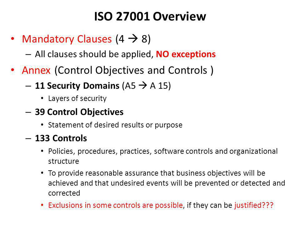 ISO 27001 Overview Mandatory Clauses (4 8) – All clauses should be applied, NO exceptions Annex (Control Objectives and Controls ) – 11 Security Domai