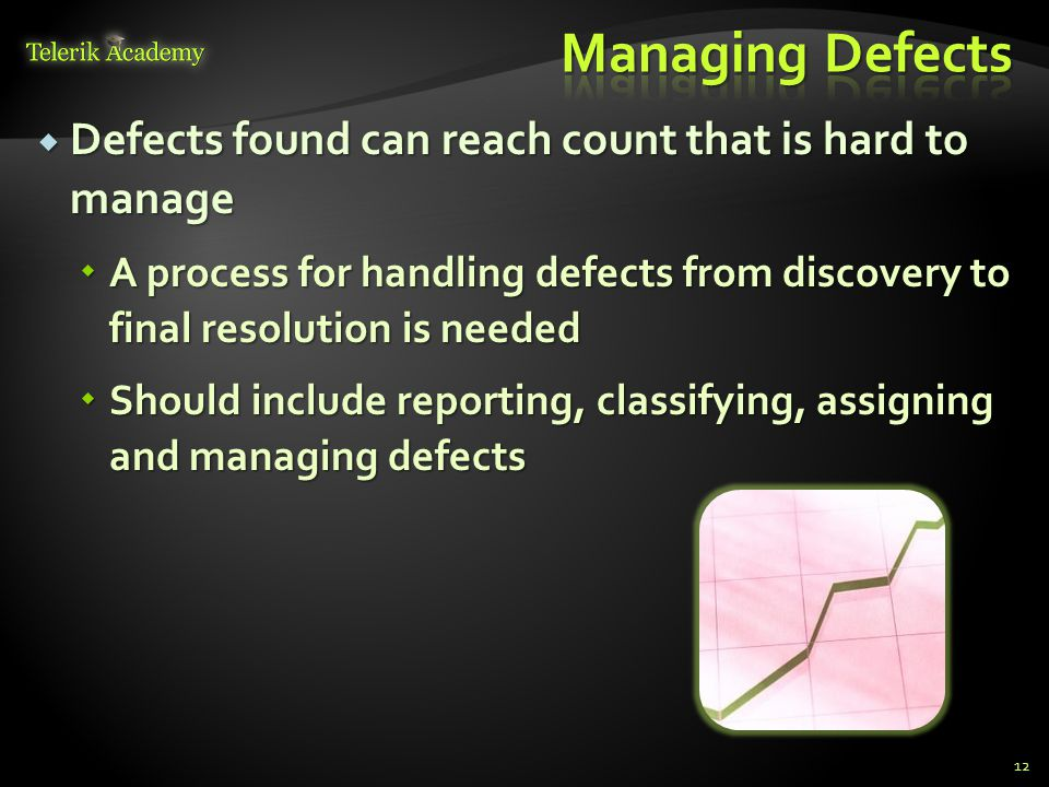 Defects found can reach count that is hard to manage Defects found can reach count that is hard to manage A process for handling defects from discovery to final resolution is needed A process for handling defects from discovery to final resolution is needed Should include reporting, classifying, assigning and managing defects Should include reporting, classifying, assigning and managing defects 12