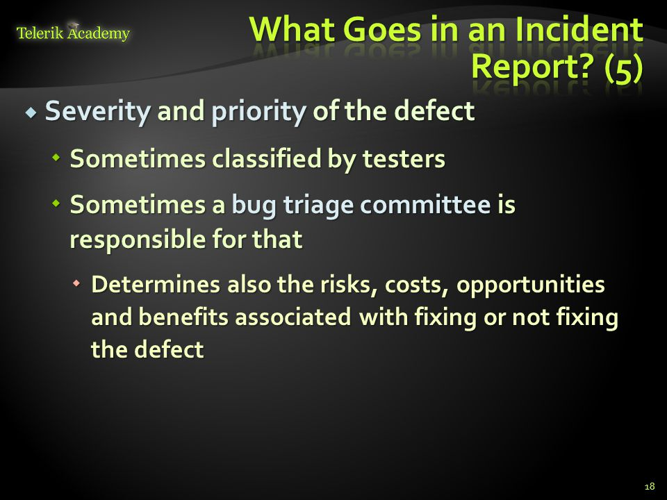 Severity and priority of the defect Severity and priority of the defect Sometimes classified by testers Sometimes classified by testers Sometimes a bug triage committee is responsible for that Sometimes a bug triage committee is responsible for that Determines also the risks, costs, opportunities and benefits associated with fixing or not fixing the defect Determines also the risks, costs, opportunities and benefits associated with fixing or not fixing the defect 18