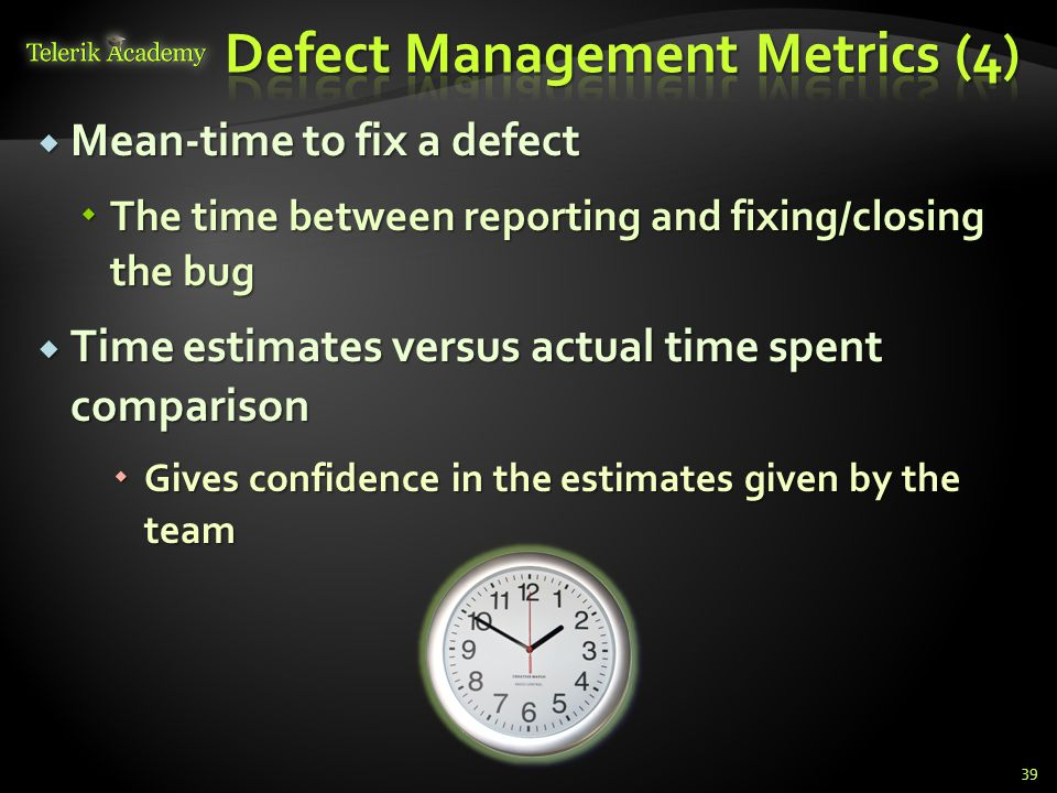 Mean-time to fix a defect Mean-time to fix a defect The time between reporting and fixing/closing the bug The time between reporting and fixing/closing the bug Time estimates versus actual time spent comparison Time estimates versus actual time spent comparison Gives confidence in the estimates given by the team Gives confidence in the estimates given by the team 39