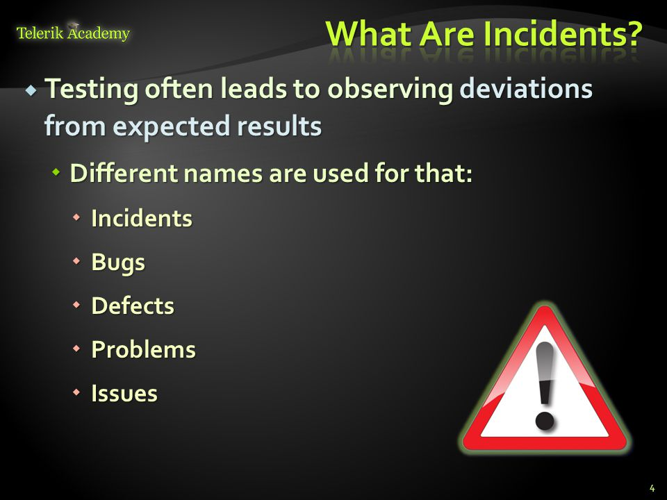 Sometimes a distinction between incidents and bugs (defects) is made Sometimes a distinction between incidents and bugs (defects) is made Incident Incident Any situation where the system exhibits questionable behavior Any situation where the system exhibits questionable behavior Bug Bug An incident is referred to as a bug (defect) when the root cause is some problem in the item we re testing An incident is referred to as a bug (defect) when the root cause is some problem in the item we re testing 5