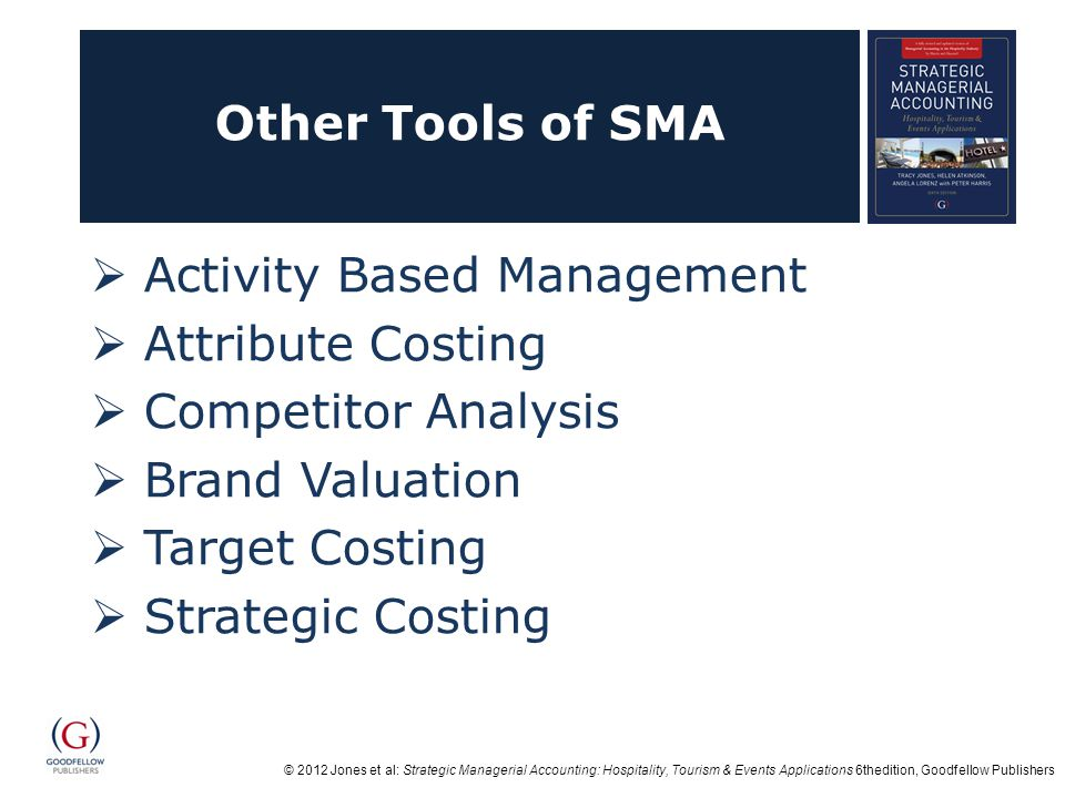 © 2012 Jones et al: Strategic Managerial Accounting: Hospitality, Tourism & Events Applications 6thedition, Goodfellow Publishers Other Tools of SMA Activity Based Management Attribute Costing Competitor Analysis Brand Valuation Target Costing Strategic Costing