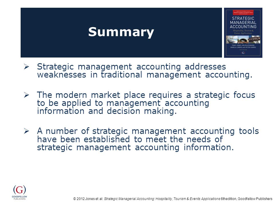 © 2012 Jones et al: Strategic Managerial Accounting: Hospitality, Tourism & Events Applications 6thedition, Goodfellow Publishers Summary Strategic management accounting addresses weaknesses in traditional management accounting.